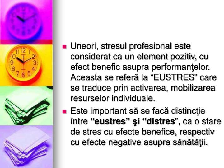 """Uneori, stresul profesional este considerat ca un element pozitiv, cu efect benefic asupra performanţelor. Aceasta se referă la """"EUSTRES"""" care se traduce prin activarea, mobilizarea resurselor individuale."""