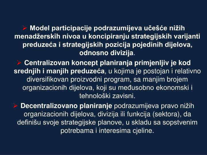Model participacije podrazumijeva učešće nižih menadžerskih nivoa u koncipiranju strategijskih varijanti preduzeća i strategijskih pozicija pojedinih dijelova, odnosno divizija