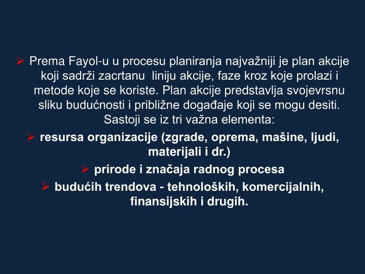 Prema Fayol-u u procesu planiranja najvažniji je plan akcije koji sadrži zacrtanu  liniju akcije, faze kroz koje prolazi i metode koje se koriste. Plan akcije predstavlja svojevrsnu sliku budućnosti i približne događaje koji se mogu desiti. Sastoji se iz tri važna elementa: