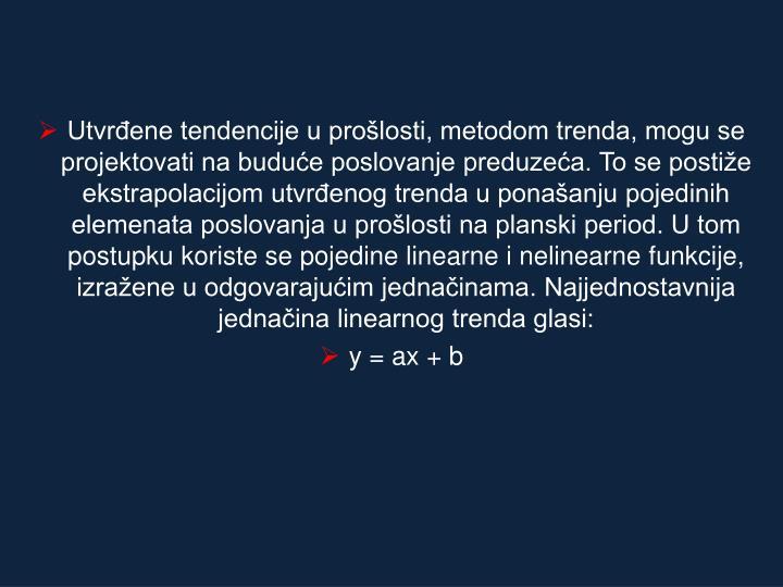 Utvrđene tendencije u prošlosti, metodom trenda, mogu se projektovati na buduće poslovanje preduzeća. To se postiže ekstrapolacijom utvrđenog trenda u ponašanju pojedinih elemenata poslovanja u prošlosti na planski period. U tom postupku koriste se pojedine linearne i nelinearne funkcije, izražene u odgovarajućim jednačinama. Najjednostavnija jednačina linearnog trenda glasi: