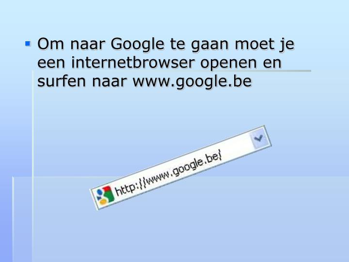 Om naar Google te gaan moet je een internetbrowser openen en surfen naar www.google.be