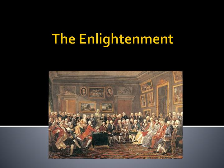 the enlightenment of 18th century thinkers The 18th century witnessed an outpouring of human knowledge in almost every field of human endeavor -- an enlightenment knowledge would, it was hoped, conquer fear, superstition, enthusiasm and prejudice and in the case of benjamin franklin (1706-1790), death itself.