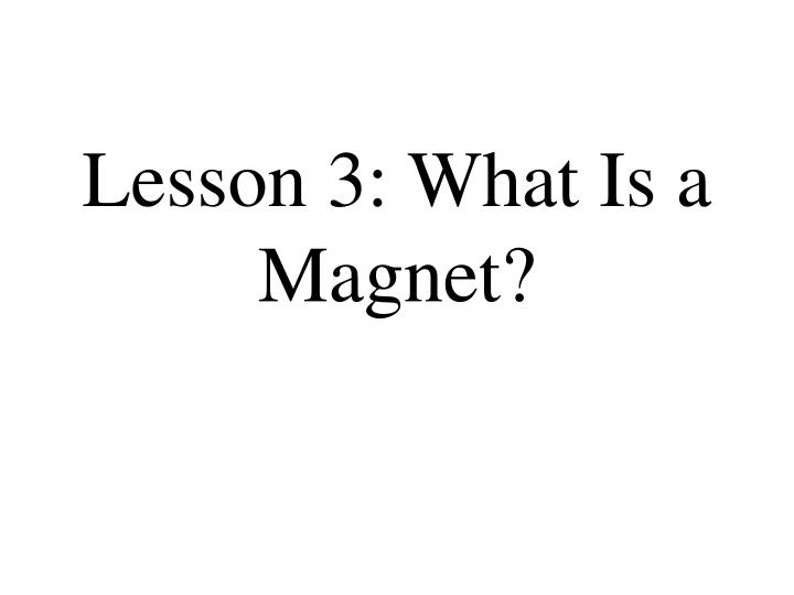 Lesson 3: What Is a Magnet?