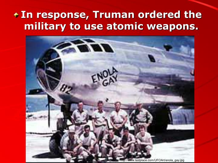 In response, Truman ordered the military to use atomic weapons.