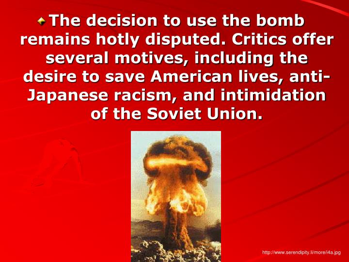 The decision to use the bomb remains hotly disputed. Critics offer several motives, including the desire to save American lives, anti-Japanese racism, and intimidation of the Soviet Union.