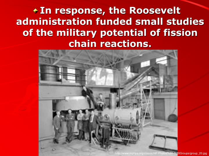 In response, the Roosevelt administration funded small studies of the military potential of fission ...