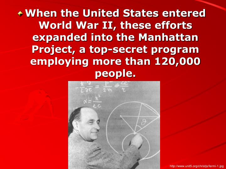 When the United States entered World War II, these efforts expanded into the Manhattan Project, a top-secret program employing more than 120,000 people.
