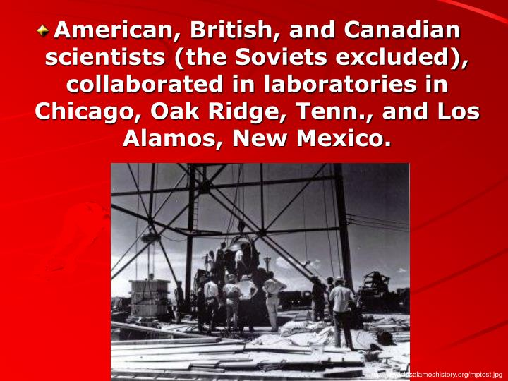 American, British, and Canadian scientists (the Soviets excluded), collaborated in laboratories in Chicago, Oak Ridge, Tenn., and Los Alamos, New Mexico.