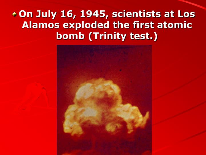On July 16, 1945, scientists at Los Alamos exploded the first atomic bomb (Trinity test.)