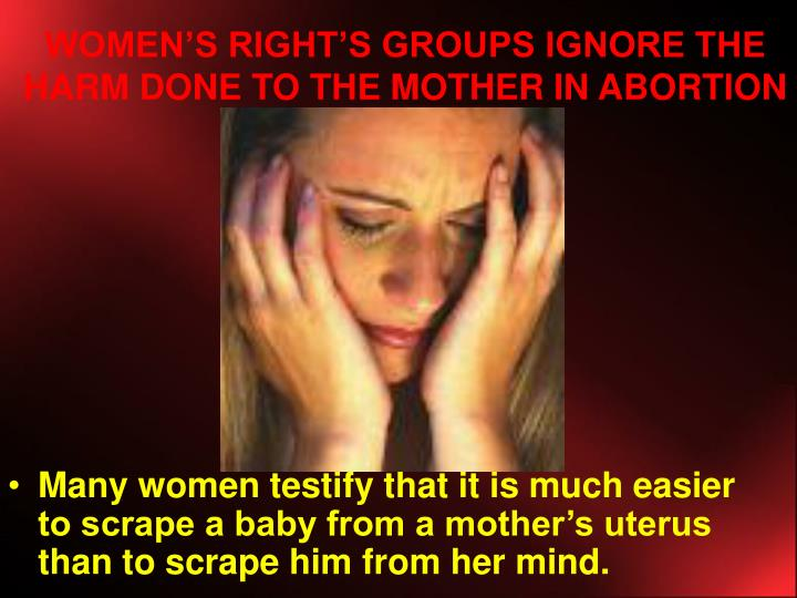 WOMEN'S RIGHT'S GROUPS IGNORE THE HARM DONE TO THE MOTHER IN ABORTION