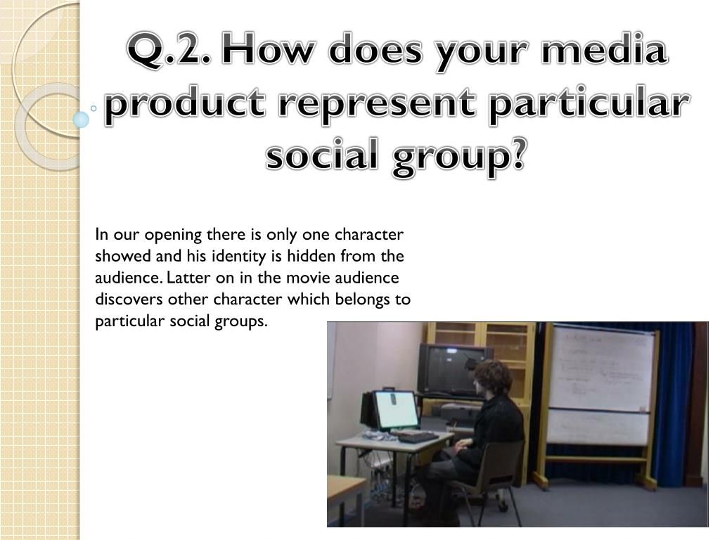 Q.2. How does your media product represent particular social group?