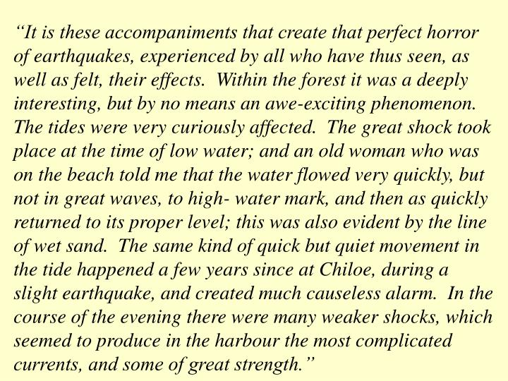 """""""It is these accompaniments that create that perfect horror of earthquakes, experienced by all who have thus seen, as well as felt, their effects.  Within the forest it was a deeply interesting, but by no means an awe-exciting phenomenon.  The tides were very curiously affected.  The great shock took place at the time of low water; and an old woman who was on the beach told me that the water flowed very quickly, but not in great waves, to high- water mark, and then as quickly returned to its proper level; this was also evident by the line of wet sand.  The same kind of quick but quiet movement in the tide happened a few years since at Chiloe, during a slight earthquake, and created much causeless alarm.  In the course of the evening there were many weaker shocks, which seemed to produce in the harbour the most complicated currents, and some of great strength."""""""