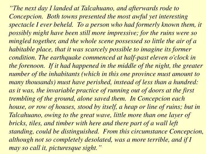 """""""The next day I landed at Talcahuano, and afterwards rode to Concepcion.  Both towns presented the most awful yet interesting spectacle I ever beheld.  To a person who had formerly known them, it possibly might have been still more impressive; for the ruins were so mingled together, and the whole scene possessed so little the air of a habitable place, that it was scarcely possible to imagine its former condition. The earthquake commenced at half-past eleven o'clock in the forenoon.  If it had happened in the middle of the night, the greater number of the inhabitants (which in this one province must amount to many thousands) must have perished, instead of less than a hundred: as it was, the invariable practice of running out of doors at the first trembling of the ground, alone saved them.  In Concepcion each house, or row of houses, stood by itself, a heap or line of ruins; but in Talcahuano, owing to the great wave, little more than one layer of bricks, tiles, and timber with here and there part of a wall left standing, could be distinguished.  From this circumstance Concepcion, although not so completely desolated, was a more terrible, and if I may so call it, picturesque sight."""""""