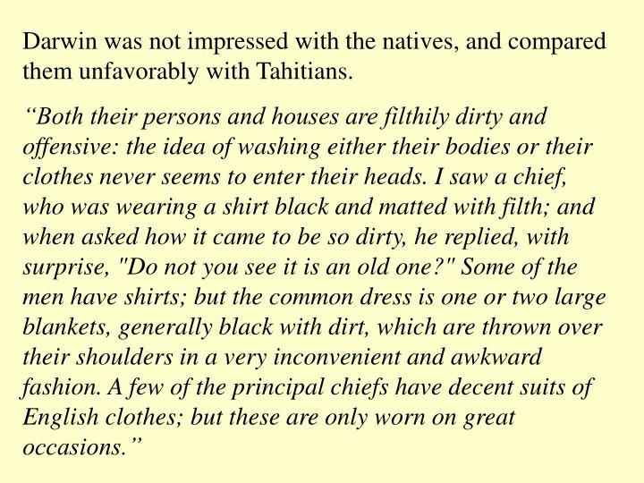 Darwin was not impressed with the natives, and compared them unfavorably with Tahitians.