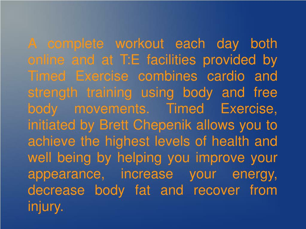 A complete workout each day both online and at T:E facilities provided by Timed Exercise combines cardio and strength training using body and free body movements. Timed Exercise, initiated by Brett Chepenik allows you to achieve the highest levels of health and well being by helping you improve your appearance, increase your energy, decrease body fat and recover from injury.