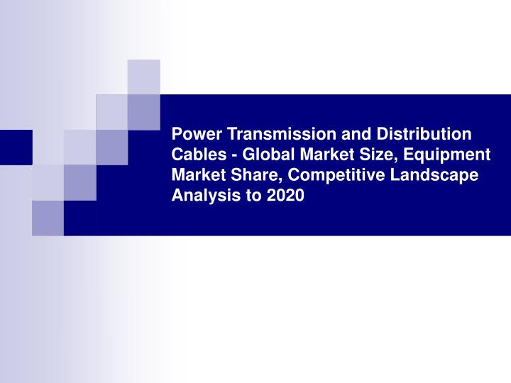 Power Transmission and Distribution Cables - Global Market Size, Equipment Market Share, Competitive...