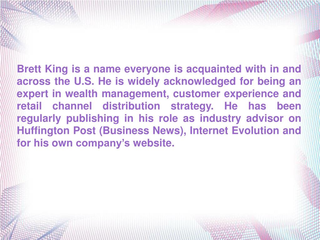 Brett King is a name everyone is acquainted with in and across the U.S. He is widely acknowledged for being an expert in wealth management, customer experience and retail channel distribution strategy. He has been regularly publishing in his role as industry advisor on Huffington Post (Business News), Internet Evolution and for his own company's website.