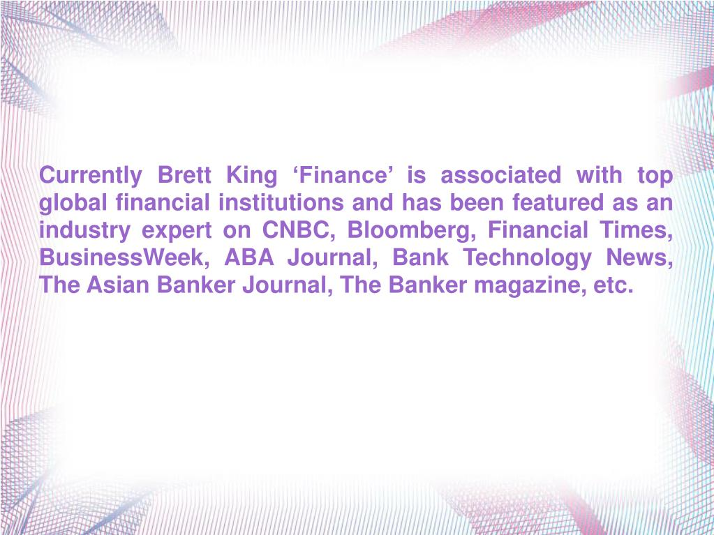 Currently Brett King 'Finance' is associated with top global financial institutions and has been featured as an industry expert on CNBC, Bloomberg, Financial Times, BusinessWeek, ABA Journal, Bank Technology News, The Asian Banker Journal, The Banker magazine, etc.