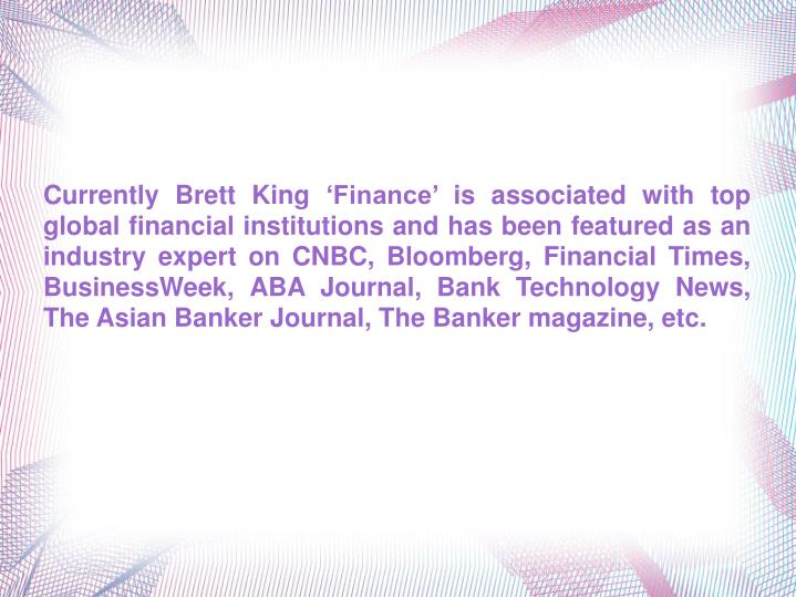 Currently Brett King 'Finance' is associated with top global financial institutions and has been...