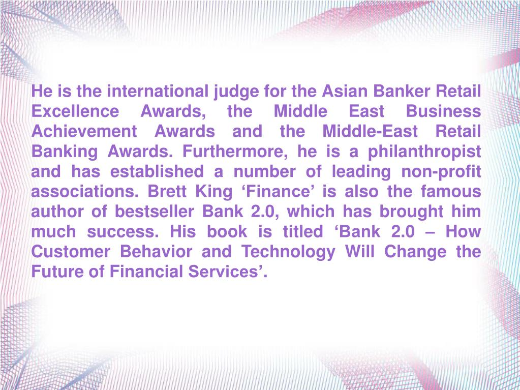 He is the international judge for the Asian Banker Retail Excellence Awards, the Middle East Business Achievement Awards and the Middle-East Retail Banking Awards. Furthermore, he is a philanthropist and has established a number of leading non-profit associations. Brett King 'Finance' is also the famous author of bestseller Bank 2.0, which has brought him much success. His book is titled 'Bank 2.0 – How Customer Behavior and Technology Will Change the Future of Financial Services'.