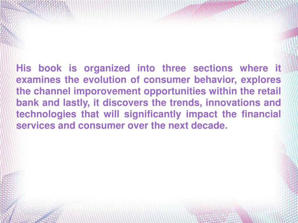 His book is organized into three sections where it examines the evolution of consumer behavior, explores the channel imporovement opportunities within the retail bank and lastly, it discovers the trends, innovations and technologies that will significantly impact the financial services and consumer over the next decade.