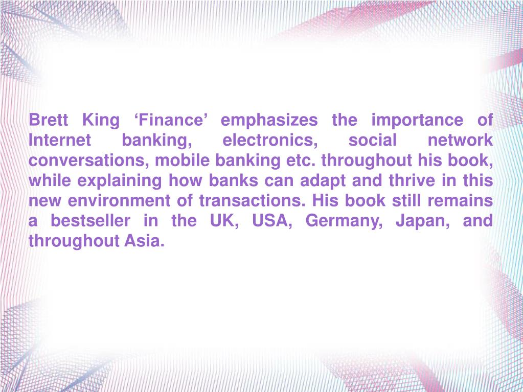 Brett King 'Finance' emphasizes the importance of Internet banking, electronics, social network conversations, mobile banking etc. throughout his book, while explaining how banks can adapt and thrive in this new environment of transactions. His book still remains a bestseller in the UK, USA, Germany, Japan, and throughout Asia.