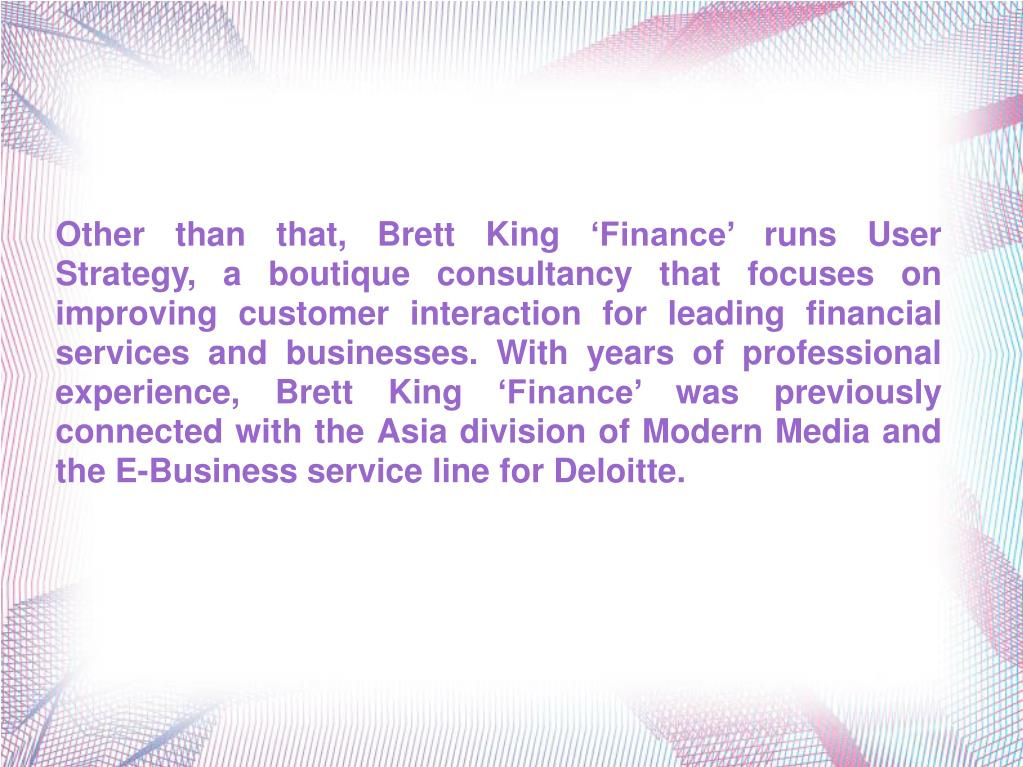 Other than that, Brett King 'Finance' runs User Strategy, a boutique consultancy that focuses on improving customer interaction for leading financial services and businesses. With years of professional experience, Brett King 'Finance' was previously connected with the Asia division of Modern Media and the E-Business service line for Deloitte.