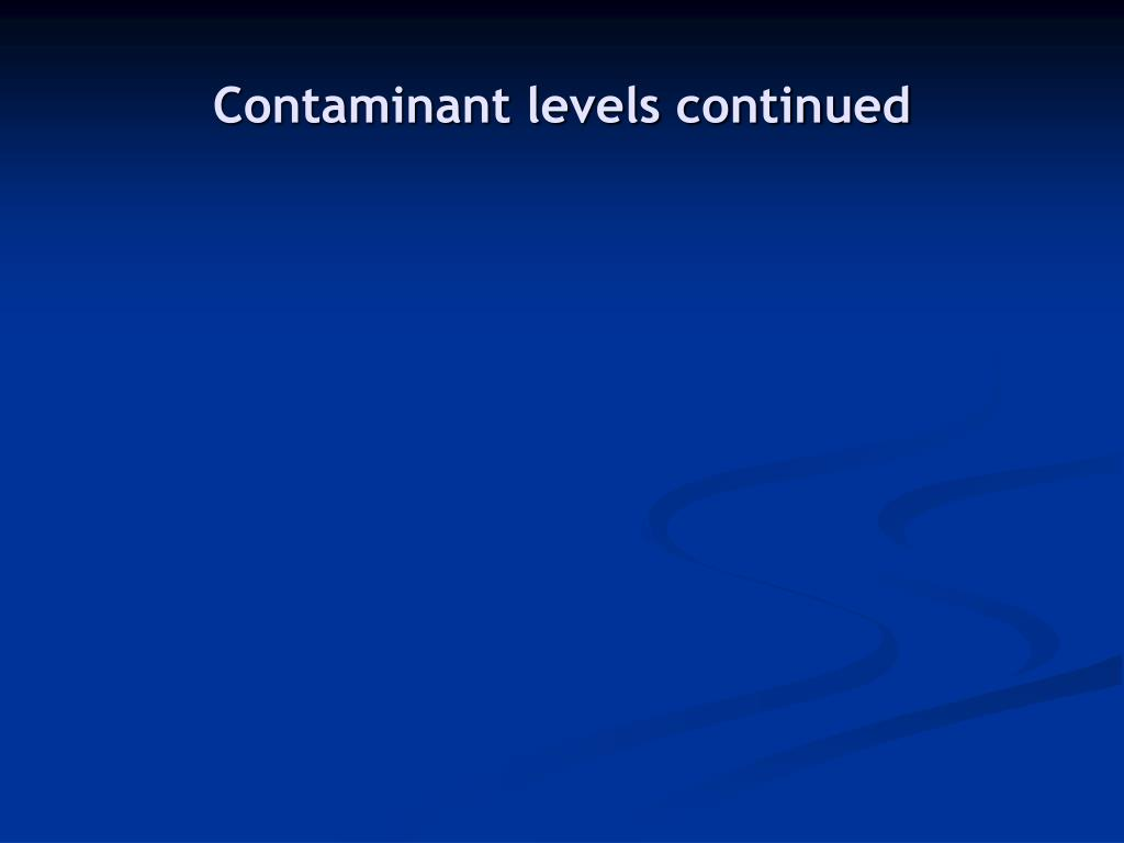 Contaminant levels continued