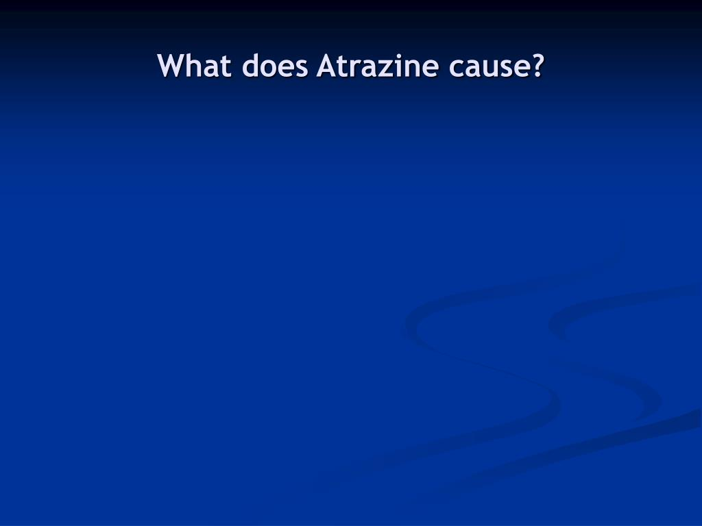 What does Atrazine cause?