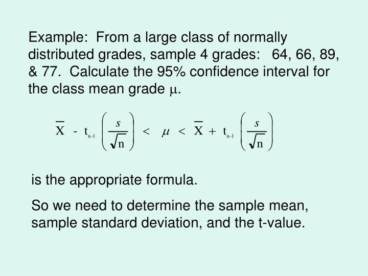 Example:  From a large class of normally distributed grades, sample 4 grades:   64, 66, 89, & 77.  Calculate the 95% confidence interval for the class mean grade