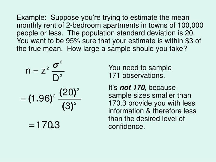 Example:  Suppose you're trying to estimate the mean monthly rent of 2-bedroom apartments in towns of 100,000 people or less.  The population standard deviation is 20.  You want to be 95% sure that your estimate is within $3 of the true mean.  How large a sample should you take?