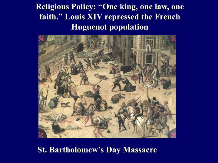 "Religious Policy: ""One king, one law, one faith."" Louis XIV repressed the French Huguenot population"