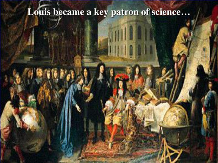 Louis became a key patron of science…