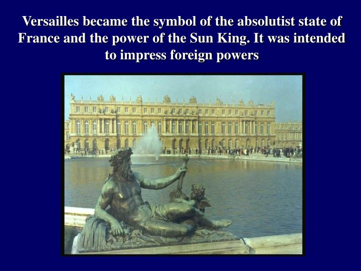 Versailles became the symbol of the absolutist state of France and the power of the Sun King. It was intended to impress foreign powers