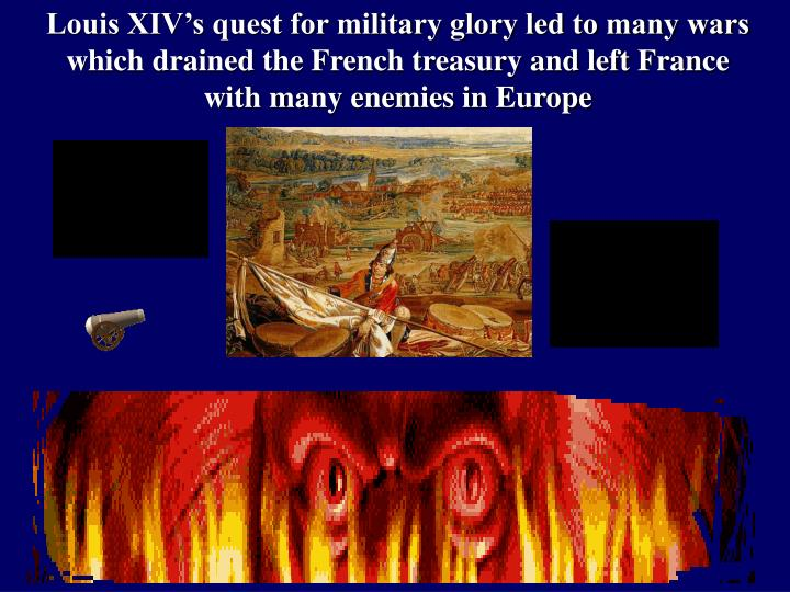 Louis XIV's quest for military glory led to many wars which drained the French treasury and left France with many enemies in Europe