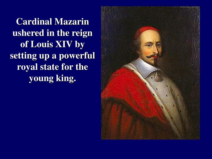 Cardinal Mazarin ushered in the reign of Louis XIV by setting up a powerful royal state for the young king.