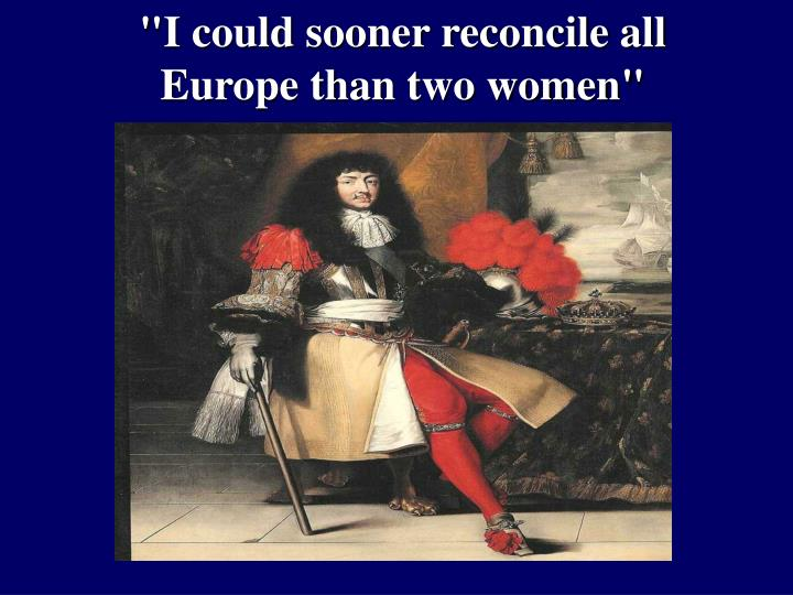 """I could sooner reconcile all Europe than two women"""