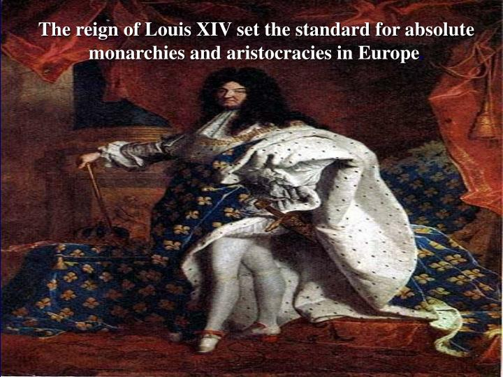 The reign of Louis XIV set the standard for absolute monarchies and aristocracies in Europe