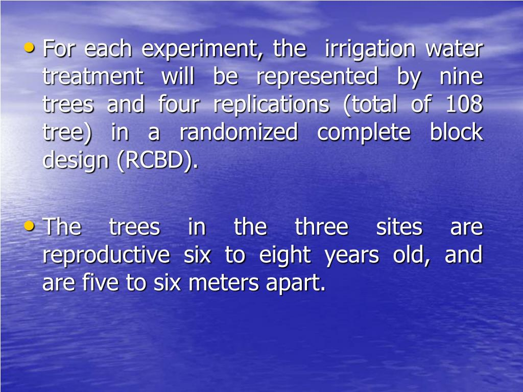 For each experiment, the  irrigation water treatment will be represented by nine trees and four replications (total of 108 tree) in a randomized complete block design (RCBD).