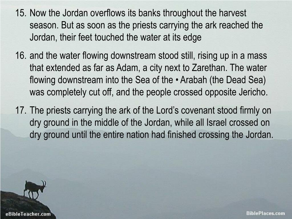 Now the Jordan overflows its banks throughout the harvest season. But as soon as the priests carrying the ark reached the Jordan, their feet touched the water at its edge