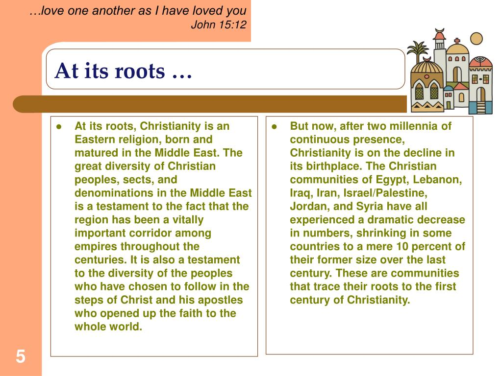 At its roots, Christianity is an Eastern religion, born and matured in the Middle East. The great diversity of Christian peoples, sects, and denominations in the Middle East is a testament to the fact that the region has been a vitally important corridor among empires throughout the centuries. It is also a testament to the diversity of the peoples who have chosen to follow in the steps of Christ and his apostles who opened up the faith to the whole world.