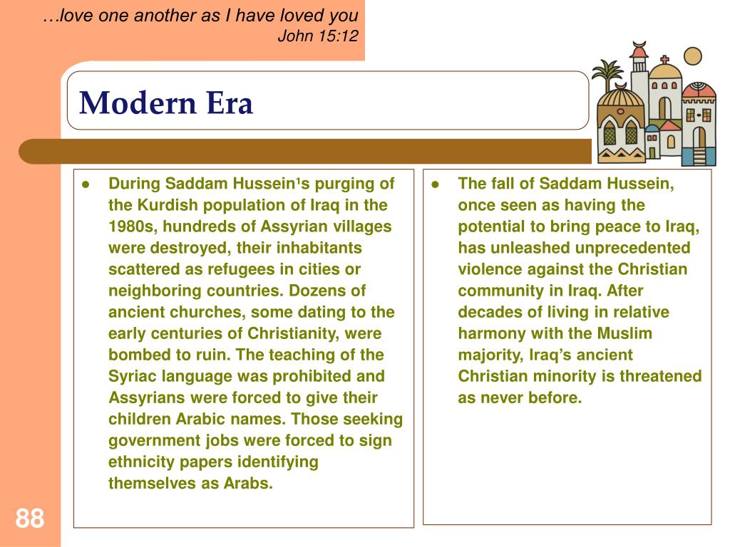 During Saddam Hussein¹s purging of the Kurdish population of Iraq in the 1980s, hundreds of Assyrian villages were destroyed, their inhabitants scattered as refugees in cities or neighboring countries. Dozens of ancient churches, some dating to the early centuries of Christianity, were bombed to ruin. The teaching of the Syriac language was prohibited and Assyrians were forced to give their children Arabic names. Those seeking government jobs were forced to sign ethnicity papers identifying themselves as Arabs.