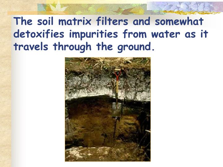 The soil matrix filters and somewhat detoxifies impurities from water as it travels through the grou...