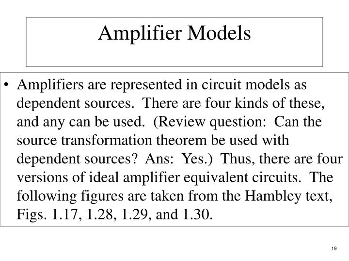 Amplifiers are represented in circuit models as dependent sources.  There are four kinds of these, and any can be used.  (Review question:  Can the source transformation theorem be used with dependent sources?  Ans:  Yes.)  Thus, there are four versions of ideal amplifier equivalent circuits.  The following figures are taken from the Hambley text, Figs. 1.17, 1.28, 1.29, and 1.30.