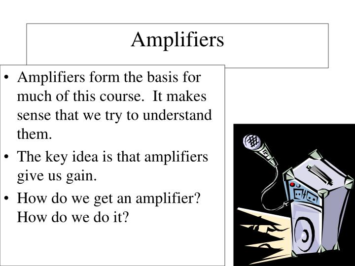 Amplifiers form the basis for much of this course.  It makes sense that we try to understand them.