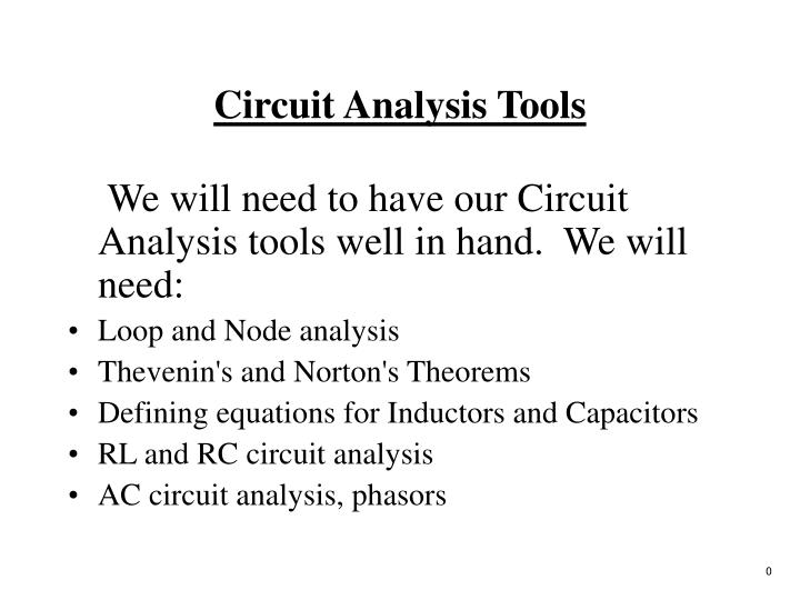 We will need to have our Circuit Analysis tools well in hand.  We will need: