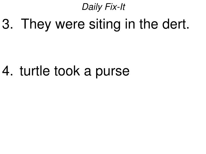 Daily fix it 3 they were siting in the dert turtle took a purse