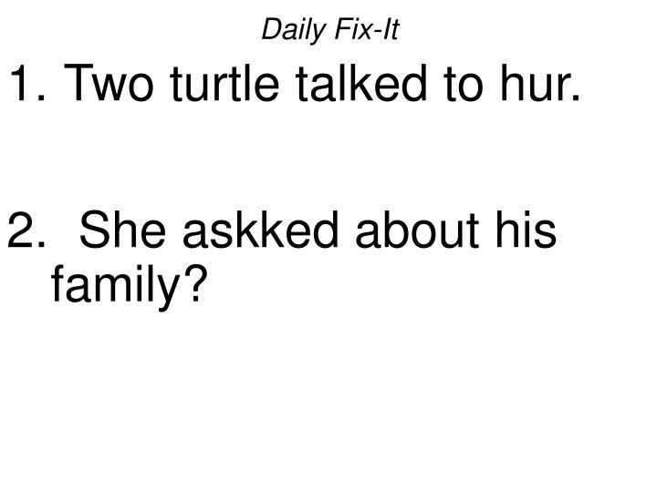 Daily fix it two turtle talked to hur she askked about his family