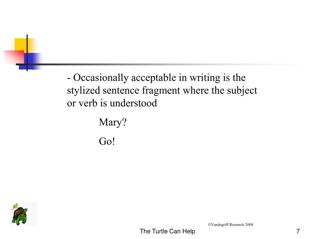 - Occasionally acceptable in writing is the stylized sentence fragment where the subject or verb is understood
