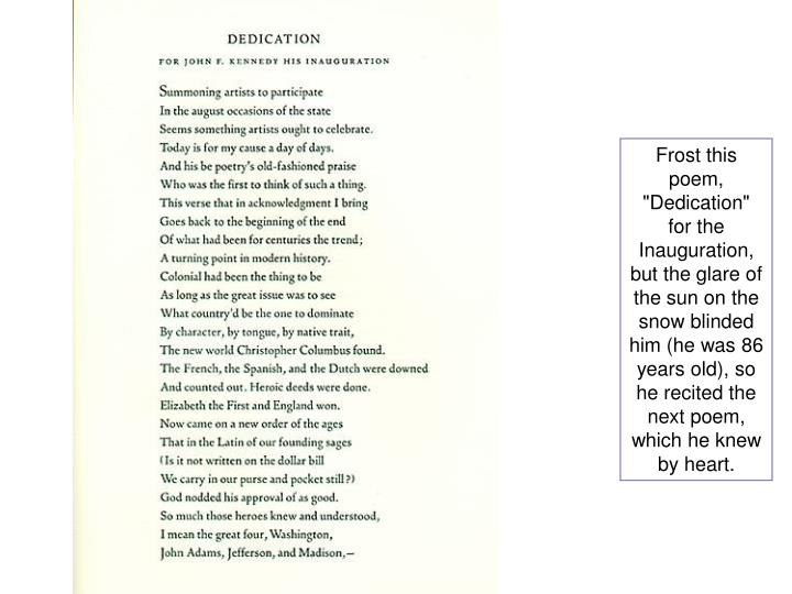 "Frost this poem, ""Dedication"" for the Inauguration, but the glare of the sun on the snow blinded him (he was 86 years old), so he recited the next poem, which he knew by heart."